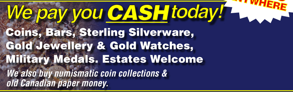We pay you cash today! Coins, bars, sterling silverware, gold jewellery & gold watches, military medals. Estates welcome. We also buy numismatic coin collections & old Canadian paper money.